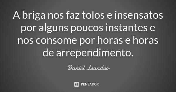 A briga nos faz tolos e insensatos por alguns poucos instantes e nos consome por horas e horas de arrependimento.... Frase de Daniel Leandro.