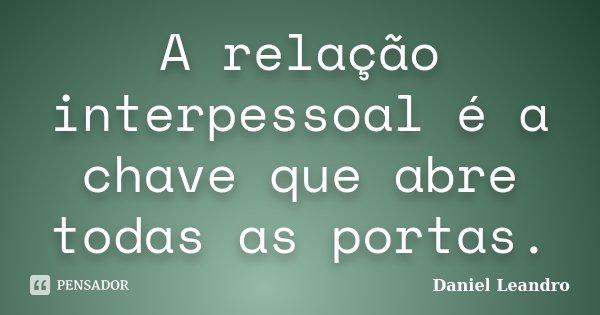 A relação interpessoal é a chave que abre todas as portas.... Frase de Daniel Leandro.
