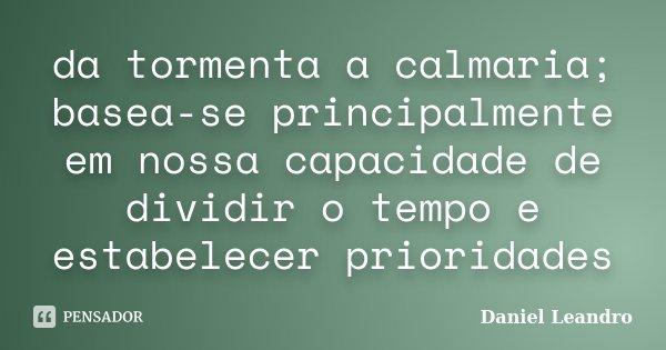 da tormenta a calmaria; basea-se principalmente em nossa capacidade de dividir o tempo e estabelecer prioridades... Frase de Daniel Leandro.