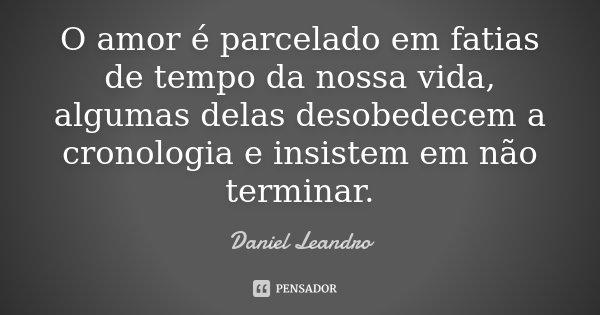 O amor é parcelado em fatias de tempo da nossa vida, algumas delas desobedecem a cronologia e insistem em não terminar.... Frase de Daniel Leandro.