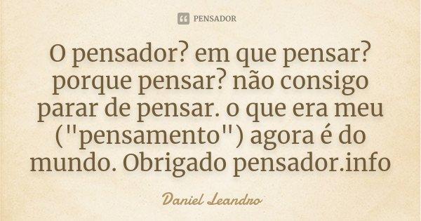"""O pensador? em que pensar? porque pensar? não consigo parar de pensar. o que era meu (""""pensamento"""") agora é do mundo. Obrigado pensador.info... Frase de Daniel Leandro."""