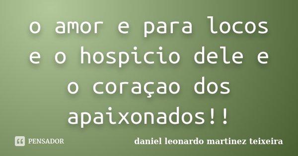 o amor e para locos e o hospicio dele e o coraçao dos apaixonados!!... Frase de daniel leonardo martinez teixeira.