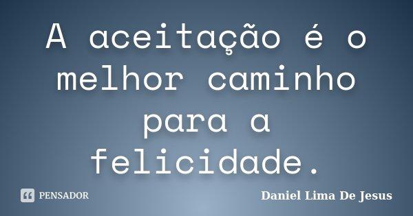 A aceitação é o melhor caminho para a felicidade.... Frase de Daniel Lima De Jesus.