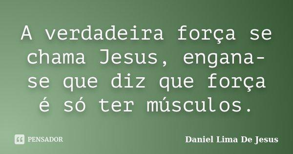 A verdadeira força se chama Jesus, engana-se que diz que força é só ter músculos.... Frase de Daniel Lima De Jesus.