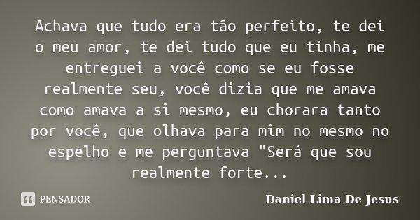 Achava que tudo era tão perfeito, te dei o meu amor, te dei tudo que eu tinha, me entreguei a você como se eu fosse realmente seu, você dizia que me amava como ... Frase de Daniel Lima De Jesus.