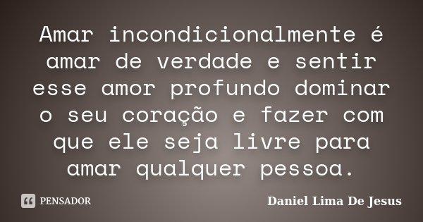 Amar incondicionalmente é amar de verdade e sentir esse amor profundo dominar o seu coração e fazer com que ele seja livre para amar qualquer pessoa.... Frase de Daniel Lima De Jesus.