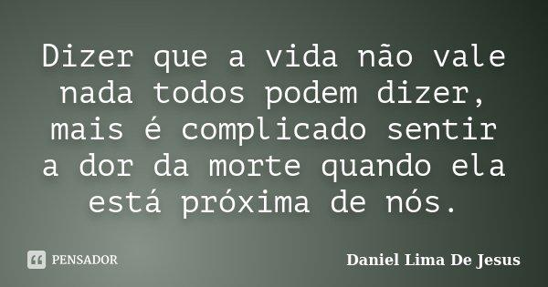 Dizer que a vida não vale nada todos podem dizer, mais é complicado sentir a dor da morte quando ela está próxima de nós.... Frase de Daniel Lima De Jesus.