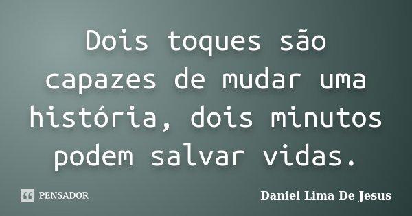 Dois toques são capazes de mudar uma história, dois minutos podem salvar vidas.... Frase de Daniel Lima De Jesus.