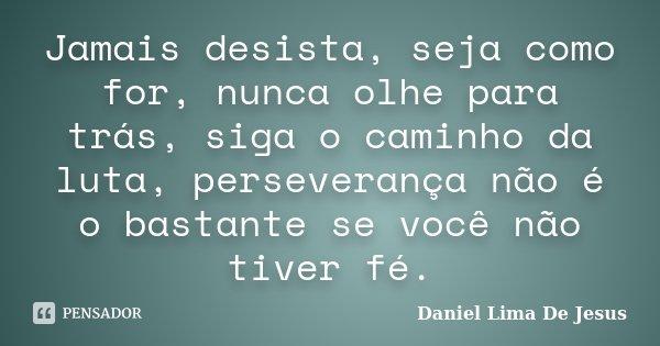Jamais desista, seja como for, nunca olhe para trás, siga o caminho da luta, perseverança não é o bastante se você não tiver fé.... Frase de Daniel Lima De Jesus.