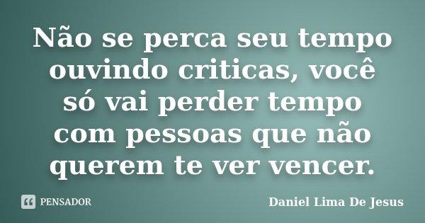 Não se perca seu tempo ouvindo criticas, você só vai perder tempo com pessoas que não querem te ver vencer.... Frase de Daniel Lima De Jesus.