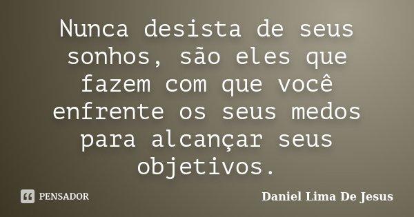 Nunca desista de seus sonhos, são eles que fazem com que você enfrente os seus medos para alcançar seus objetivos.... Frase de Daniel Lima De Jesus.
