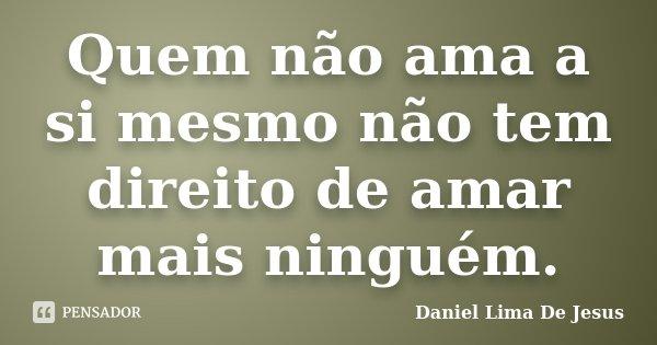 Quem não ama a si mesmo não tem direito de amar mais ninguém.... Frase de Daniel Lima De Jesus.