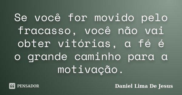 Se você for movido pelo fracasso, você não vai obter vitórias, a fé é o grande caminho para a motivação.... Frase de Daniel Lima De Jesus.