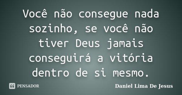 Você não consegue nada sozinho, se você não tiver Deus jamais conseguirá a vitória dentro de si mesmo.... Frase de Daniel Lima De Jesus.