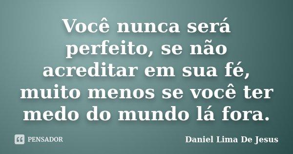 Você nunca será perfeito, se não acreditar em sua fé, muito menos se você ter medo do mundo lá fora.... Frase de Daniel Lima De Jesus.
