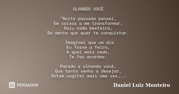 """OLHANDO VOCÊ """"Noite passada pensei, Em coisas a me transformar, Saiu cada besteira, Da mente que quer te conquistar. Imaginei que um dia Eu fosse a feira, ... Frase de Daniel Luiz Monteiro."""
