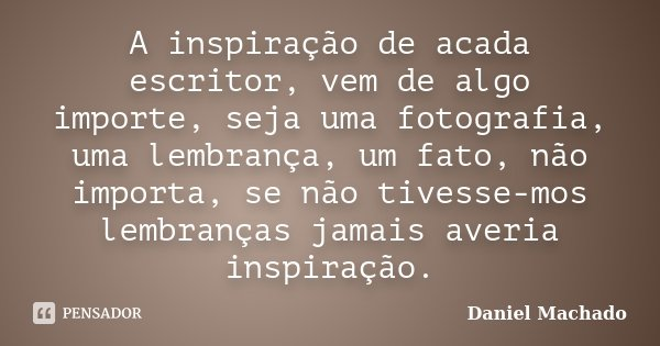 A inspiração de acada escritor, vem de algo importe, seja uma fotografia, uma lembrança, um fato, não importa, se não tivesse-mos lembranças jamais averia inspi... Frase de Daniel Machado.