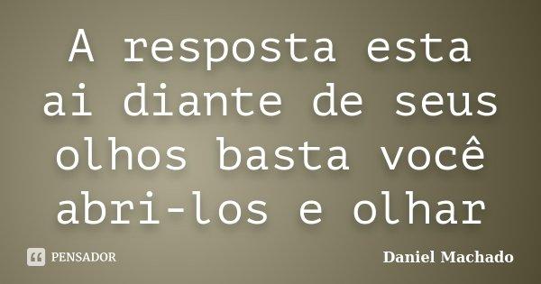A resposta esta ai diante de seus olhos basta você abri-los e olhar... Frase de Daniel Machado.