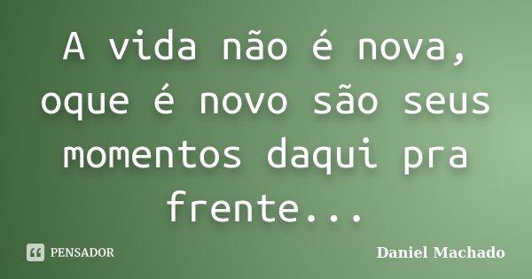A vida não é nova, oque é novo são seus momentos daqui pra frente...... Frase de Daniel Machado.