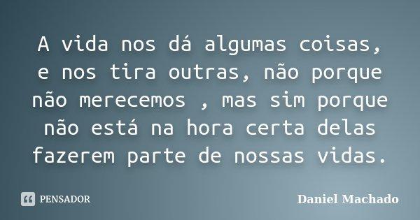A vida nos dá algumas coisas, e nos tira outras, não porque não merecemos , mas sim porque não está na hora certa delas fazerem parte de nossas vidas.... Frase de Daniel Machado.