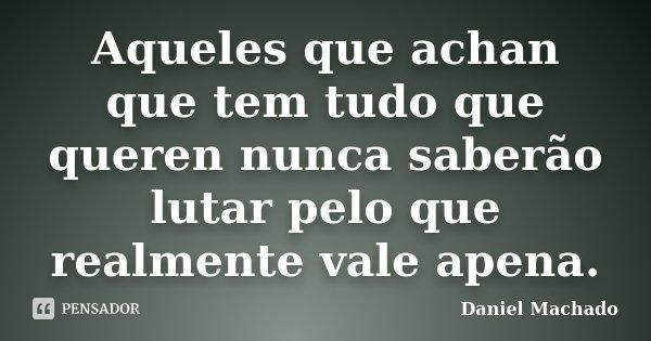 Aqueles que achan que tem tudo que queren nunca saberão lutar pelo que realmente vale apena.... Frase de Daniel Machado.