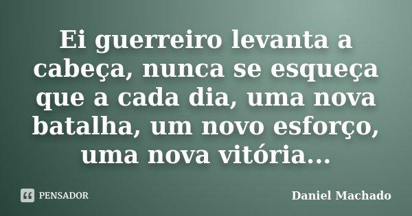 Ei guerreiro levanta a cabeça, nunca se esqueça que a cada dia, uma nova batalha, um novo esforço, uma nova vitória...... Frase de Daniel Machado.