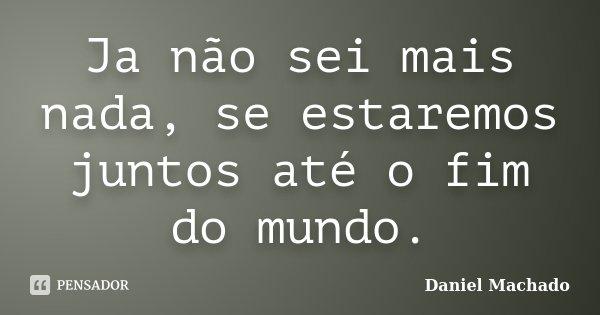 Ja não sei mais nada, se estaremos juntos até o fim do mundo.... Frase de Daniel Machado.