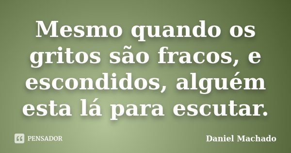 Mesmo quando os gritos são fracos, e escondidos, alguém esta lá para escutar.... Frase de Daniel Machado.