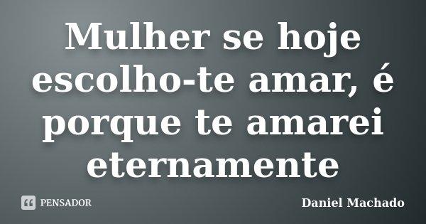 Mulher se hoje escolho-te amar, é porque te amarei eternamente... Frase de Daniel Machado.