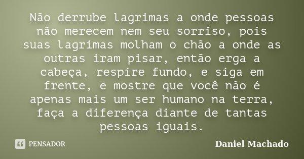 Não derrube lagrimas a onde pessoas não merecem nem seu sorriso, pois suas lagrimas molham o chão a onde as outras iram pisar, então erga a cabeça, respire fund... Frase de Daniel Machado.