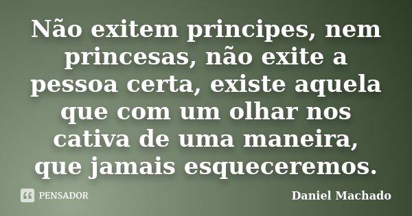 Não exitem principes, nem princesas, não exite a pessoa certa, existe aquela que com um olhar nos cativa de uma maneira, que jamais esqueceremos.... Frase de Daniel Machado.
