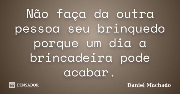Não faça da outra pessoa seu brinquedo porque um dia a brincadeira pode acabar.... Frase de Daniel Machado.