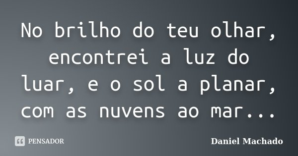 No brilho do teu olhar, encontrei a luz do luar, e o sol a planar, com as nuvens ao mar...... Frase de Daniel Machado.