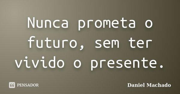 Nunca prometa o futuro, sem ter vivido o presente.... Frase de Daniel Machado.
