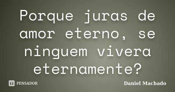 Porque juras de amor eterno, se ninguem vivera eternamente?... Frase de Daniel Machado.