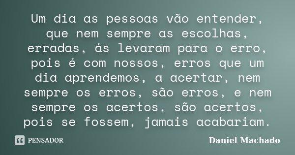 Um dia as pessoas vão entender, que nem sempre as escolhas, erradas, ás levaram para o erro, pois é com nossos, erros que um dia aprendemos, a acertar, nem semp... Frase de Daniel Machado.