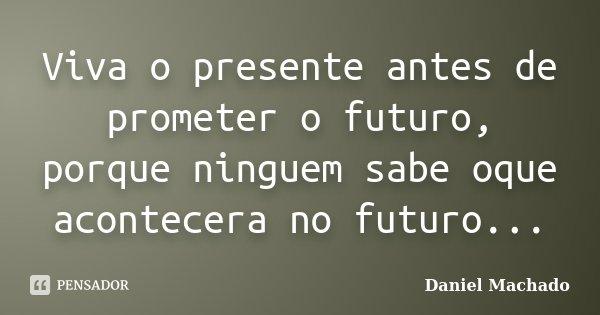 Viva o presente antes de prometer o futuro, porque ninguem sabe oque acontecera no futuro...... Frase de Daniel Machado.