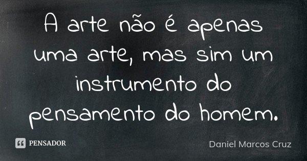 A arte não é apenas uma arte, mas sim um instrumento do pensamento do homem.... Frase de Daniel Marcos Cruz.
