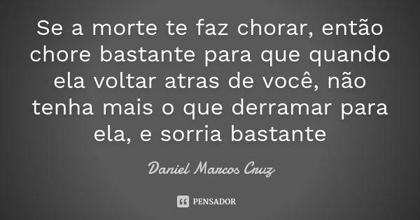 Se a morte te faz chorar, então chore bastante para que quando ela voltar atras de você, não tenha mais o que derramar para ela, e sorria bastante... Frase de Daniel Marcos Cruz.