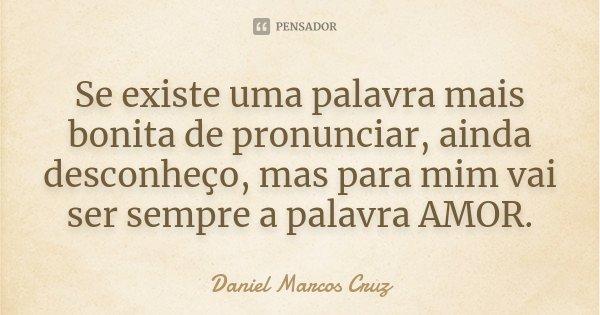 Se existe uma palavra mais bonita de pronunciar, ainda desconheço, mas para mim vai ser sempre a palavra AMOR.... Frase de Daniel Marcos Cruz.