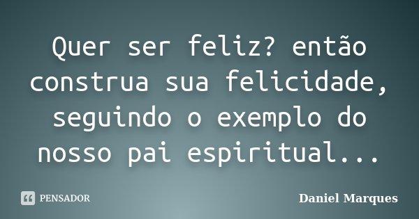 Quer ser feliz? então construa sua felicidade, seguindo o exemplo do nosso pai espiritual...... Frase de Daniel Marques.