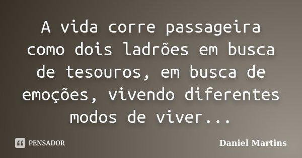 A vida corre passageira como dois ladrões em busca de tesouros, em busca de emoções, vivendo diferentes modos de viver...... Frase de Daniel Martins.
