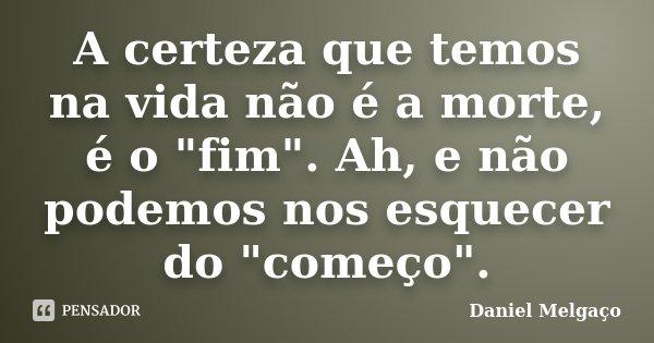 """A certeza que temos na vida não é a morte, é o """"fim"""". Ah, e não podemos nos esquecer do """"começo"""".... Frase de Daniel Melgaço."""