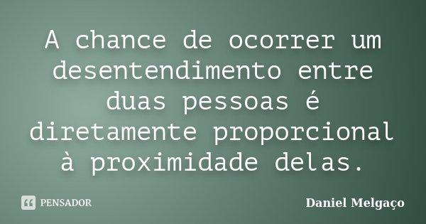 A chance de ocorrer um desentendimento entre duas pessoas é diretamente proporcional à proximidade delas.... Frase de Daniel Melgaço.