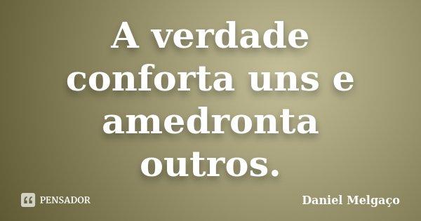 A verdade conforta uns e amedronta outros.... Frase de Daniel Melgaço.