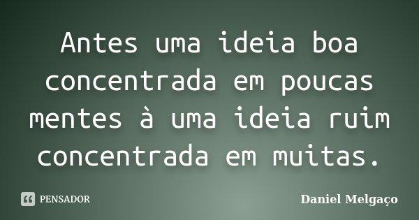 Antes uma ideia boa concentrada em poucas mentes à uma ideia ruim concentrada em muitas.... Frase de Daniel Melgaço.