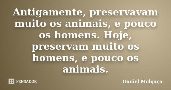 Antigamente, preservavam muito os animais, e pouco os homens. Hoje, preservam muito os homens, e pouco os animais.... Frase de Daniel Melgaço.