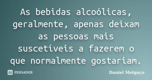 As bebidas alcoólicas, geralmente, apenas deixam as pessoas mais suscetíveis a fazerem o que normalmente gostariam.... Frase de Daniel Melgaço.