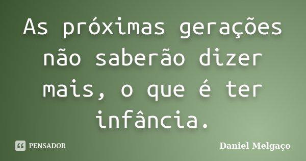 As próximas gerações não saberão dizer mais, o que é ter infância.... Frase de Daniel Melgaço.