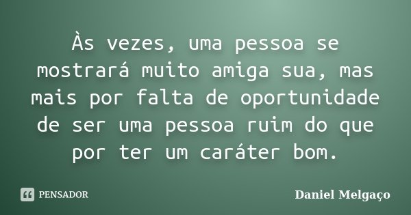 Às vezes, uma pessoa se mostrará muito amiga sua, mas mais por falta de oportunidade de ser uma pessoa ruim do que por ter um caráter bom.... Frase de Daniel Melgaço.